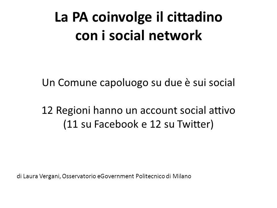 La PA coinvolge il cittadino con i social network Un Comune capoluogo su due è sui social 12 Regioni hanno un account social attivo (11 su Facebook e 12 su Twitter) di Laura Vergani, Osservatorio eGovernment Politecnico di Milano
