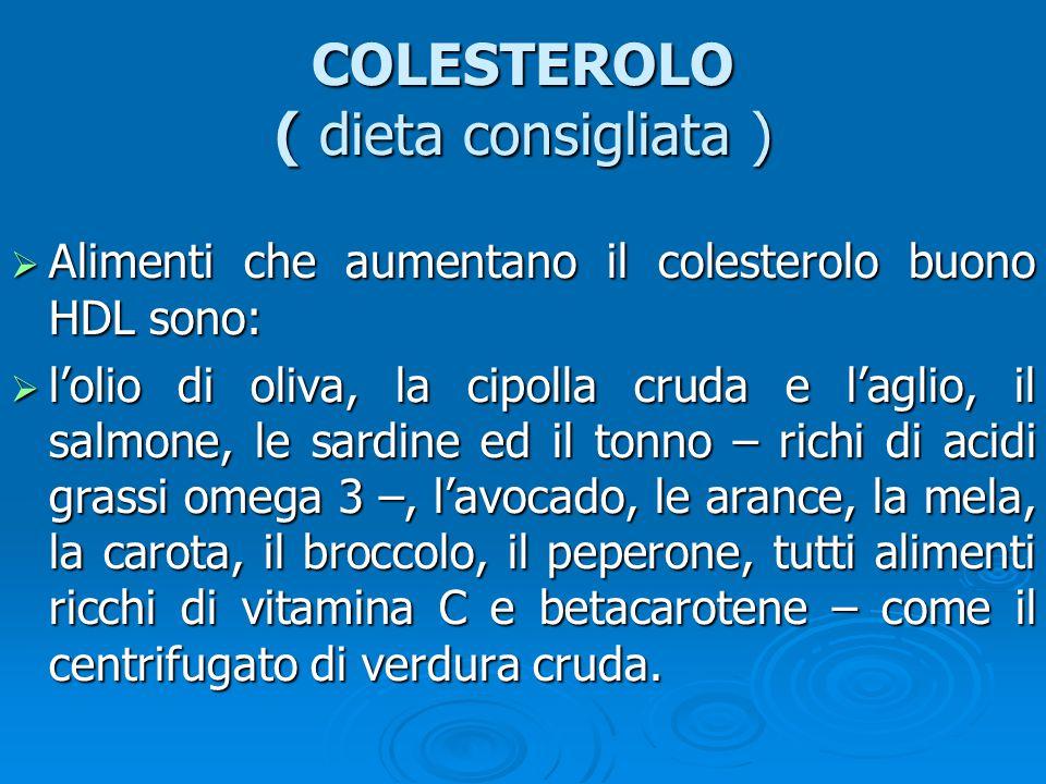  Alimenti che aumentano il colesterolo buono HDL sono:  l'olio di oliva, la cipolla cruda e l'aglio, il salmone, le sardine ed il tonno – richi di acidi grassi omega 3 –, l'avocado, le arance, la mela, la carota, il broccolo, il peperone, tutti alimenti ricchi di vitamina C e betacarotene – come il centrifugato di verdura cruda.