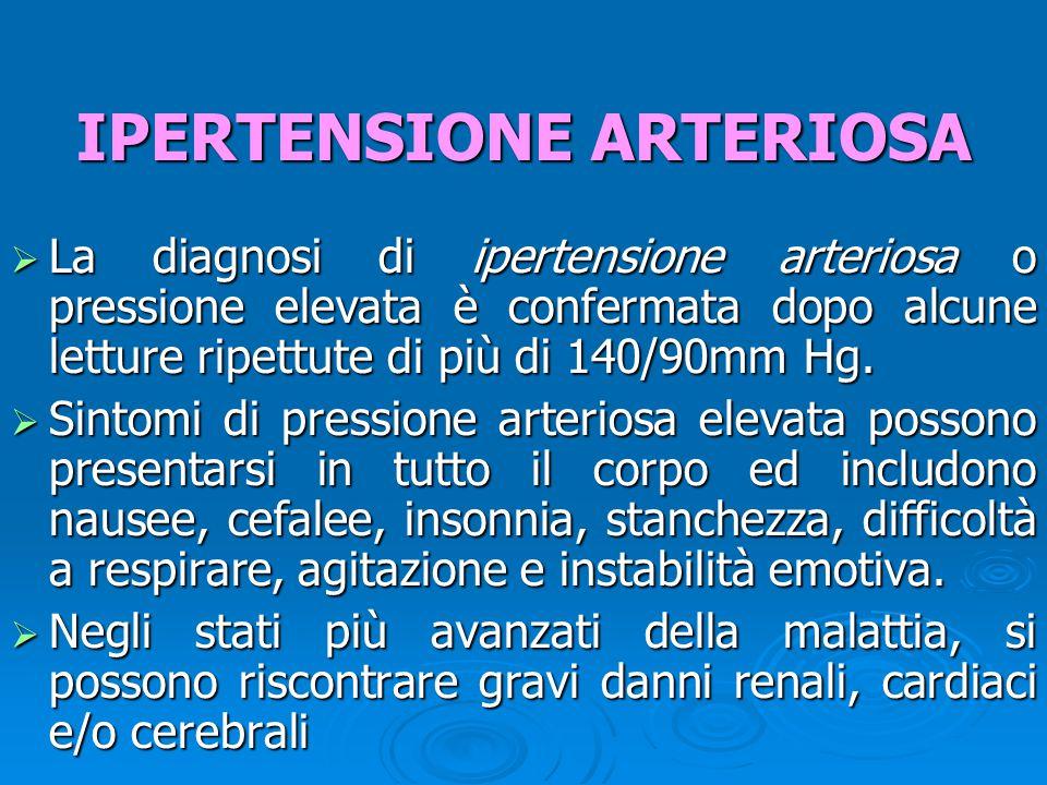 IPERTENSIONE ARTERIOSA  La diagnosi di ipertensione arteriosa o pressione elevata è confermata dopo alcune letture ripettute di più di 140/90mm Hg.
