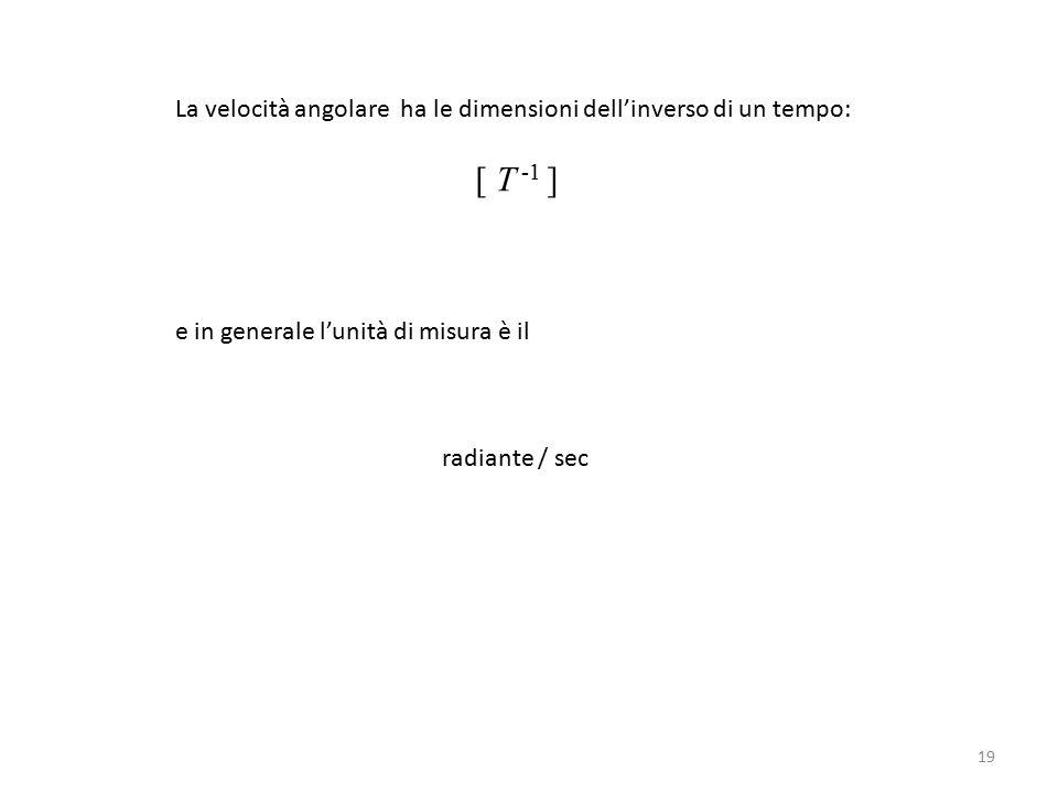 La velocità angolare ha le dimensioni dell'inverso di un tempo: [ T -1 ] e in generale l'unità di misura è il radiante / sec 19