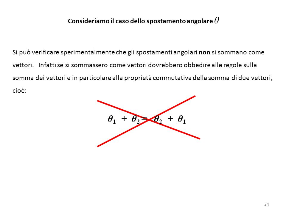 Consideriamo il caso dello spostamento angolare θ Si può verificare sperimentalmente che gli spostamenti angolari non si sommano come vettori. Infatti
