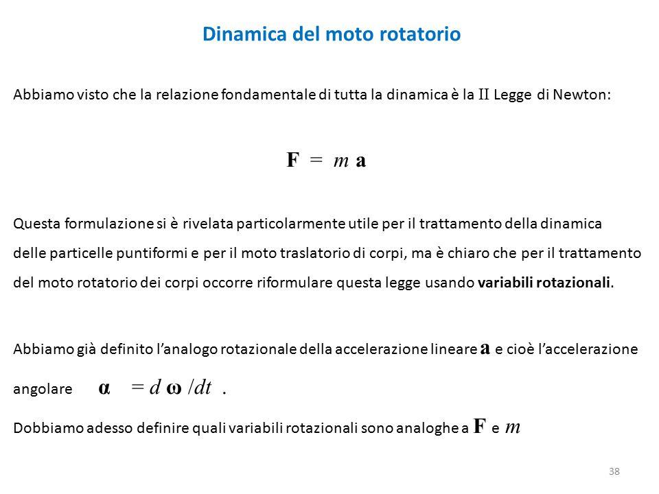 Dinamica del moto rotatorio Abbiamo visto che la relazione fondamentale di tutta la dinamica è la II Legge di Newton: F = m a Questa formulazione si è