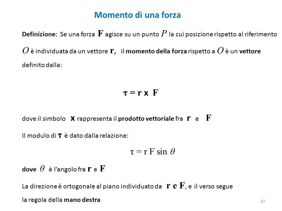 Momento di una forza Definizione: Se una forza F agisce su un punto P la cui posizione rispetto al riferimento O è individuata da un vettore r, il momento della forza rispetto a O è un vettore definito dalla: τ = r x F dove il simbolo x rappresenta il prodotto vettoriale fra r e F Il modulo di τ è dato dalla relazione: τ = r F sin θ dove θ è l'angolo fra r e F La direzione è ortogonale al piano individuato da r e F, e il verso segue la regola della mano destra 47