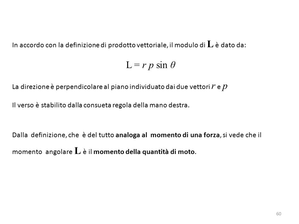 In accordo con la definizione di prodotto vettoriale, il modulo di L è dato da: L = r p sin θ La direzione è perpendicolare al piano individuato dai due vettori r e p Il verso è stabilito dalla consueta regola della mano destra.