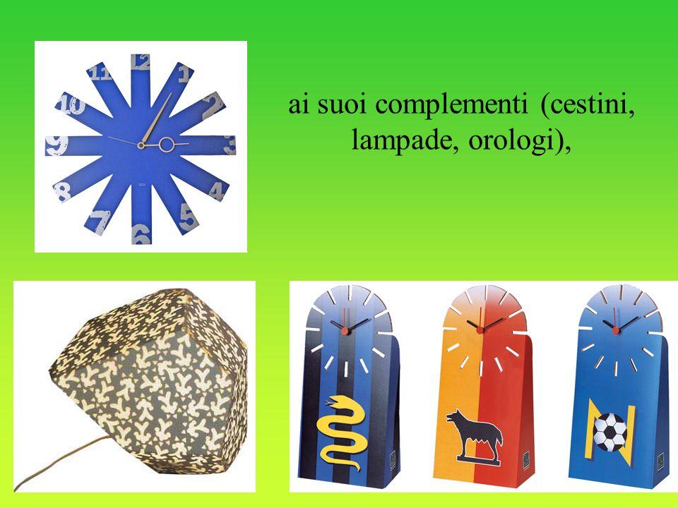 ai suoi complementi (cestini, lampade, orologi),