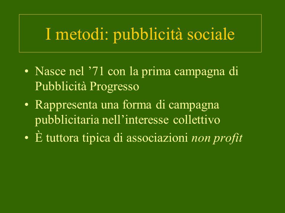 I metodi: pubblicità sociale Nasce nel '71 con la prima campagna di Pubblicità Progresso Rappresenta una forma di campagna pubblicitaria nell'interesse collettivo È tuttora tipica di associazioni non profit