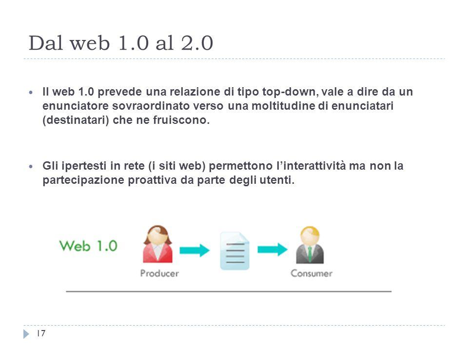 Dal web 1.0 al 2.0 Il web 1.0 prevede una relazione di tipo top-down, vale a dire da un enunciatore sovraordinato verso una moltitudine di enunciatari (destinatari) che ne fruiscono.
