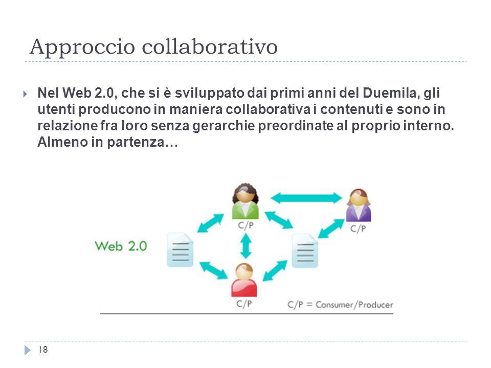 Approccio collaborativo 18  Nel Web 2.0, che si è sviluppato dai primi anni del Duemila, gli utenti producono in maniera collaborativa i contenuti e sono in relazione fra loro senza gerarchie preordinate al proprio interno.