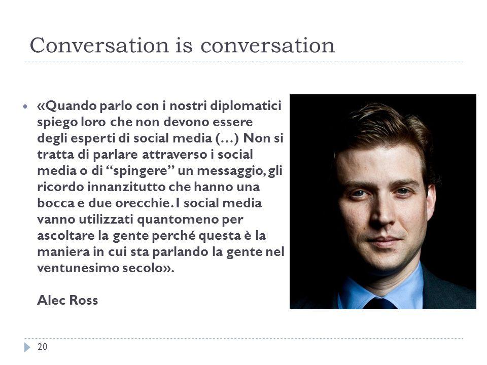 Conversation is conversation «Quando parlo con i nostri diplomatici spiego loro che non devono essere degli esperti di social media (…) Non si tratta di parlare attraverso i social media o di spingere un messaggio, gli ricordo innanzitutto che hanno una bocca e due orecchie.