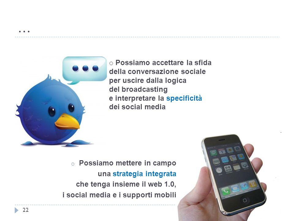 … 22 o Possiamo accettare la sfida della conversazione sociale per uscire dalla logica del broadcasting e interpretare la specificità dei social media o Possiamo mettere in campo una strategia integrata che tenga insieme il web 1.0, i social media e i supporti mobili