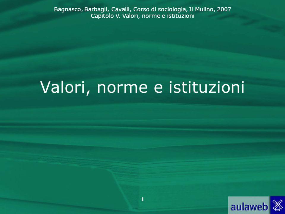 Bagnasco, Barbagli, Cavalli, Corso di sociologia, Il Mulino, 2007 Capitolo V. Valori, norme e istituzioni 1 Valori, norme e istituzioni