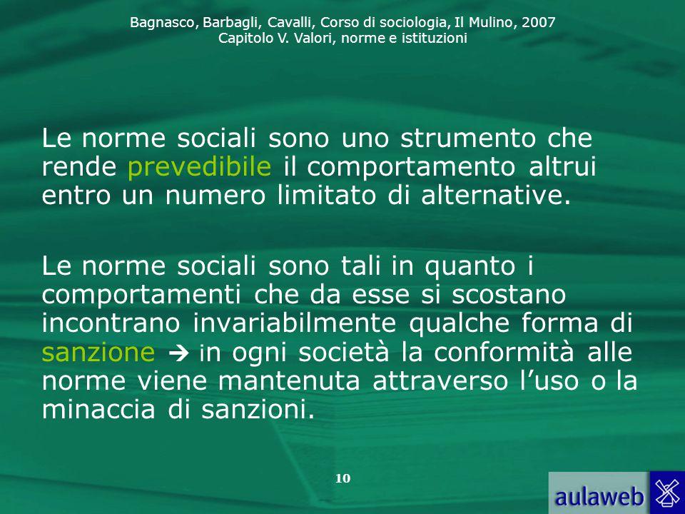 Bagnasco, Barbagli, Cavalli, Corso di sociologia, Il Mulino, 2007 Capitolo V. Valori, norme e istituzioni 10 Le norme sociali sono uno strumento che r