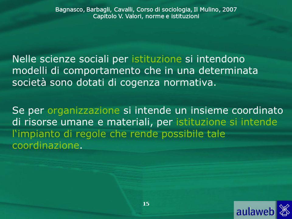 Bagnasco, Barbagli, Cavalli, Corso di sociologia, Il Mulino, 2007 Capitolo V. Valori, norme e istituzioni 15 Nelle scienze sociali per istituzione si