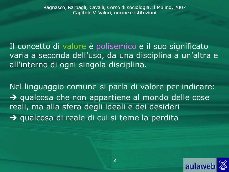 Bagnasco, Barbagli, Cavalli, Corso di sociologia, Il Mulino, 2007 Capitolo V. Valori, norme e istituzioni 2 Il concetto di valore è polisemico e il su