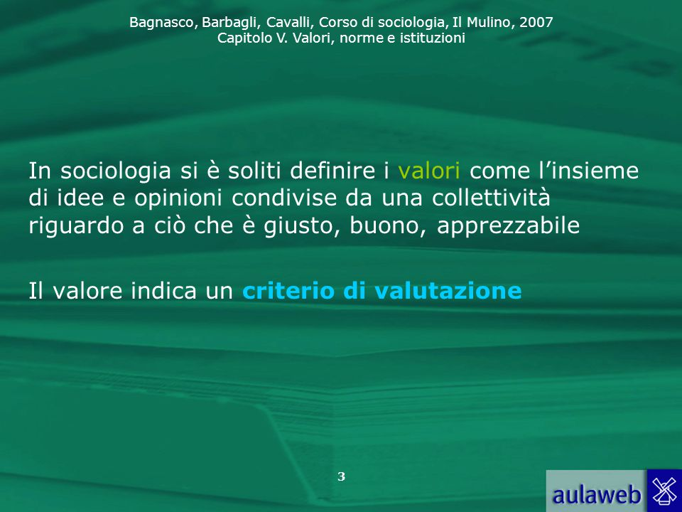 Bagnasco, Barbagli, Cavalli, Corso di sociologia, Il Mulino, 2007 Capitolo V. Valori, norme e istituzioni 3 In sociologia si è soliti definire i valor