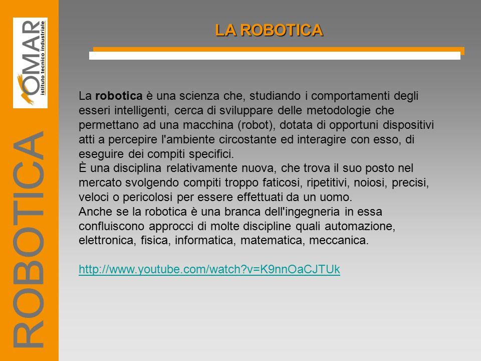 LA ROBOTICA La robotica è una scienza che, studiando i comportamenti degli esseri intelligenti, cerca di sviluppare delle metodologie che permettano a