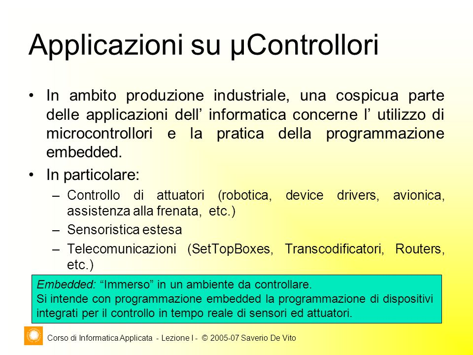 Corso di Informatica Applicata - Lezione I - © 2005-07 Saverio De Vito Applicazioni su μControllori In ambito produzione industriale, una cospicua parte delle applicazioni dell' informatica concerne l' utilizzo di microcontrollori e la pratica della programmazione embedded.