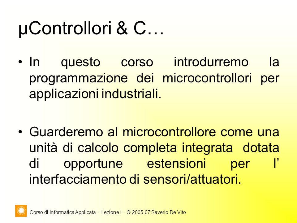 Corso di Informatica Applicata - Lezione I - © 2005-07 Saverio De Vito μControllori & C… In questo corso introdurremo la programmazione dei microcontr