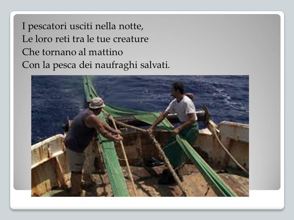 I pescatori usciti nella notte, Le loro reti tra le tue creature Che tornano al mattino Con la pesca dei naufraghi salvati.