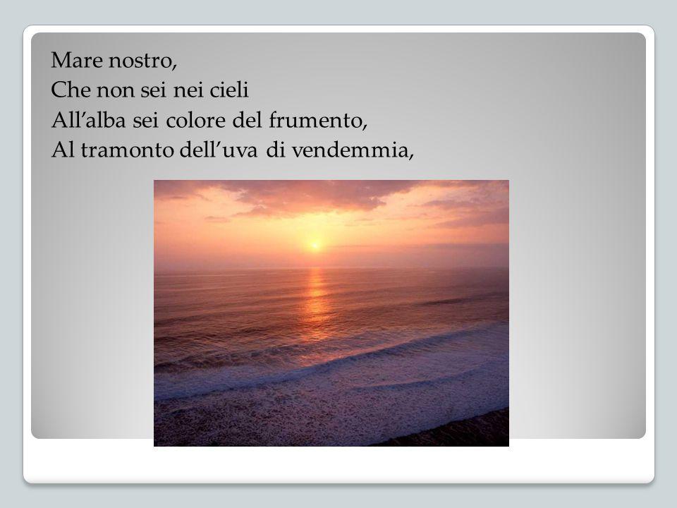 Mare nostro, Che non sei nei cieli All'alba sei colore del frumento, Al tramonto dell'uva di vendemmia,