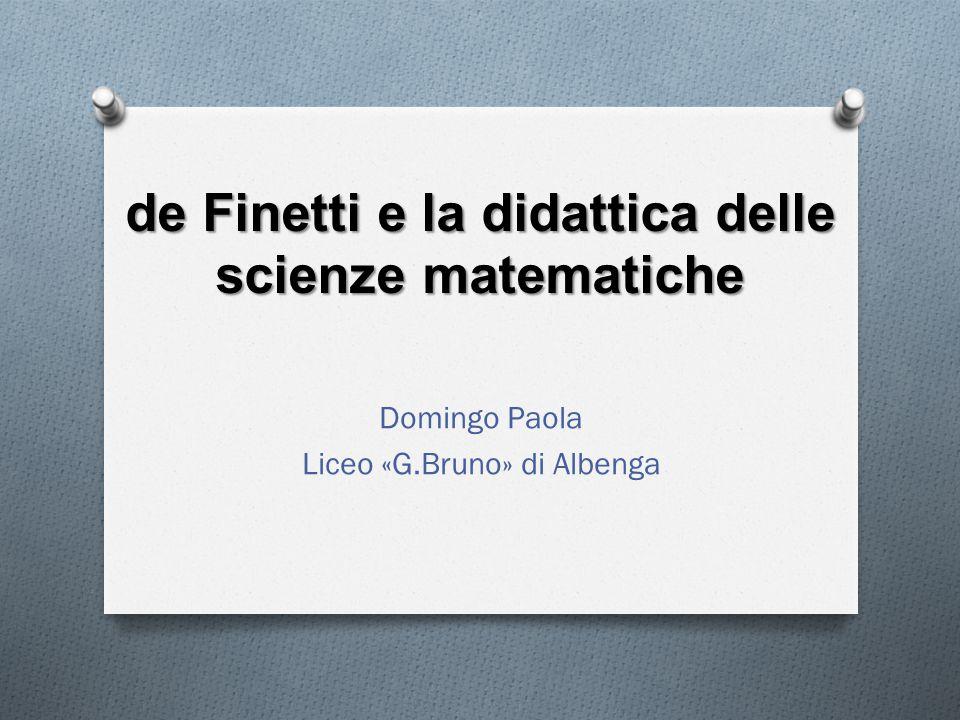 de Finetti e la didattica delle scienze matematiche Domingo Paola Liceo «G.Bruno» di Albenga