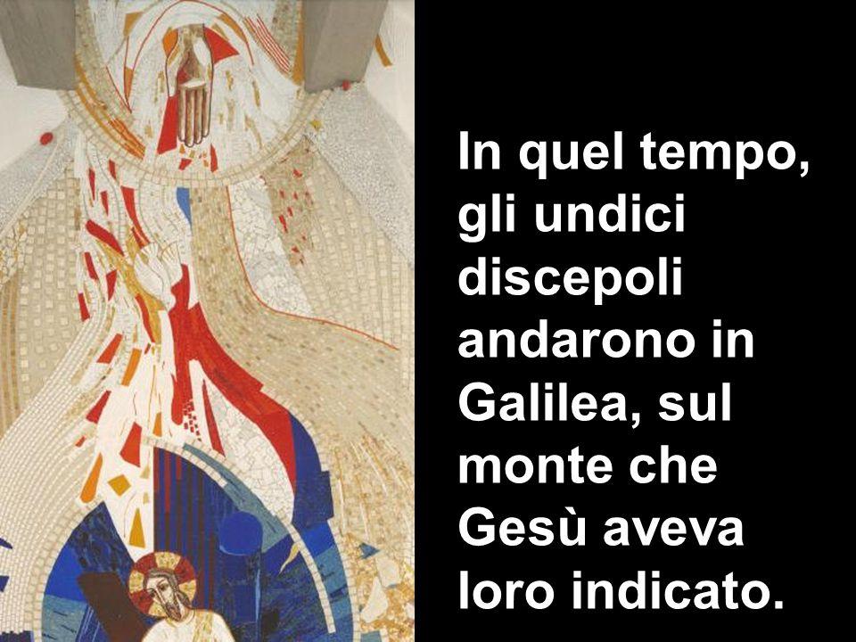 In quel tempo, gli undici discepoli andarono in Galilea, sul monte che Gesù aveva loro indicato.