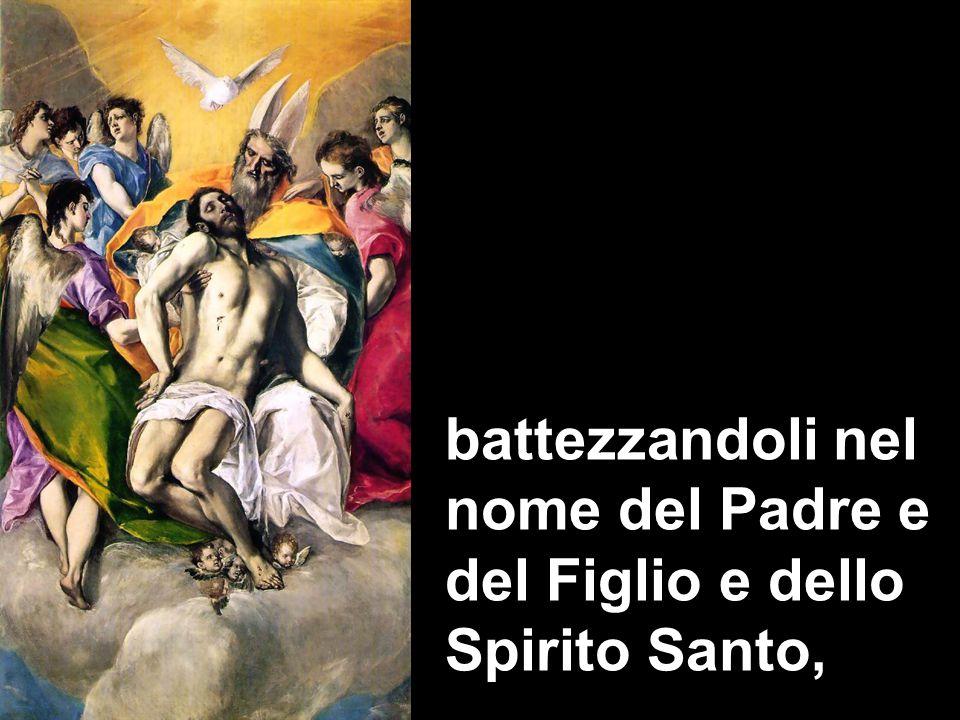 battezzandoli nel nome del Padre e del Figlio e dello Spirito Santo,