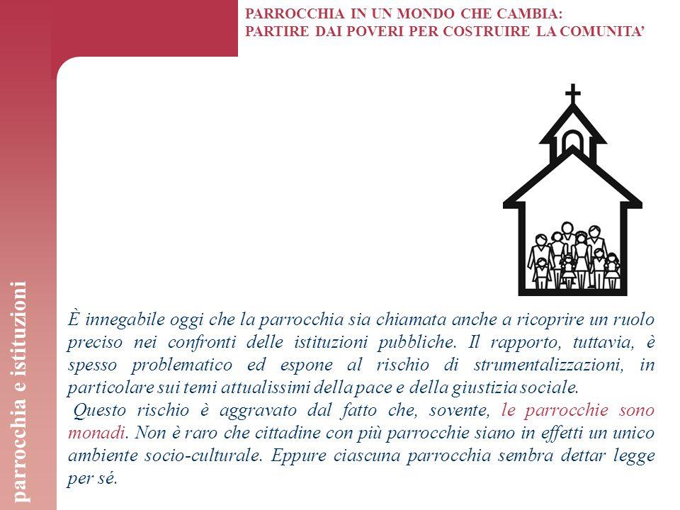PARROCCHIA IN UN MONDO CHE CAMBIA: PARTIRE DAI POVERI PER COSTRUIRE LA COMUNITA' È innegabile oggi che la parrocchia sia chiamata anche a ricoprire un ruolo preciso nei confronti delle istituzioni pubbliche.