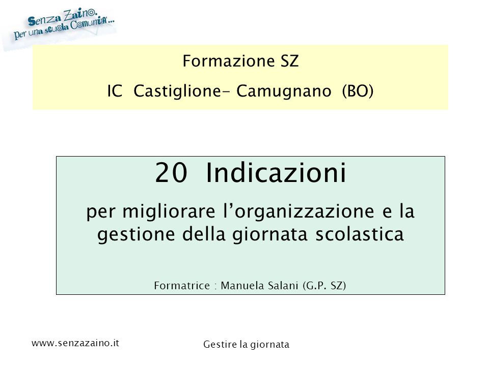 www.senzazaino.it m.orsi.lucca@gmail.com Gestire la giornata Formazione SZ IC Castiglione- Camugnano (BO) 20 Indicazioni per migliorare l'organizzazio