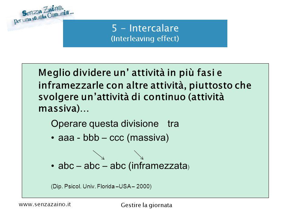 www.senzazaino.it m.orsi.lucca@gmail.com Gestire la giornata 5 - Intercalare (Interleaving effect) Meglio dividere un' attività in più fasi e inframez