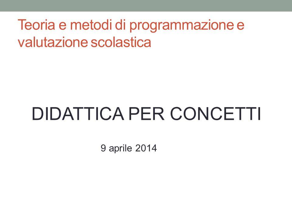 DIDATTICA PER CONCETTI Teoria e metodi di programmazione e valutazione scolastica 9 aprile 2014