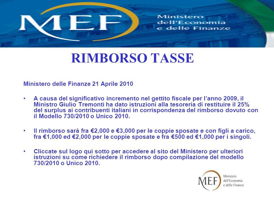RIMBORSO TASSE Ministero delle Finanze 21 Aprile 2010 A causa del significativo incremento nel gettito fiscale per l'anno 2009, il Ministro Giulio Tremonti ha dato istruzioni alla tesoreria di restituire il 25% del surplus ai contribuenti italiani in corrispondenza del rimborso dovuto con il Modello 730/2010 o Unico 2010.