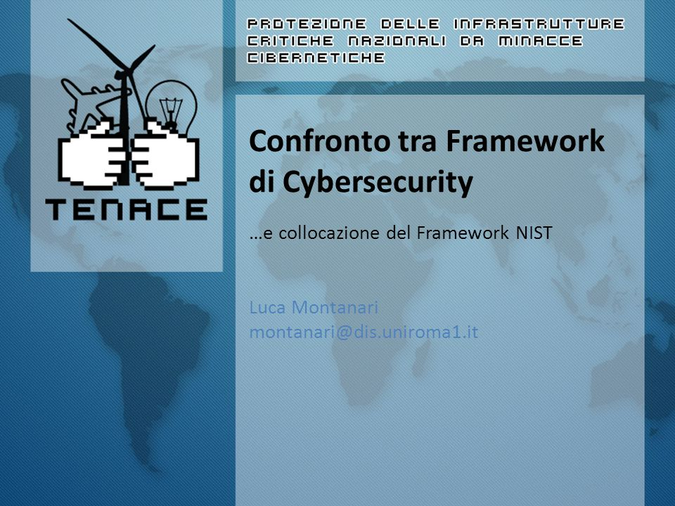Confronto tra Framework di Cybersecurity …e collocazione del Framework NIST Luca Montanari montanari@dis.uniroma1.it