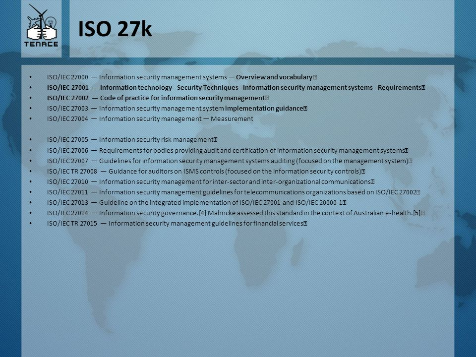 ISO 27k ISO/IEC 27000 — Information security management systems — Overview and vocabulary ISO/IEC 27001 — Information technology - Security Techniques