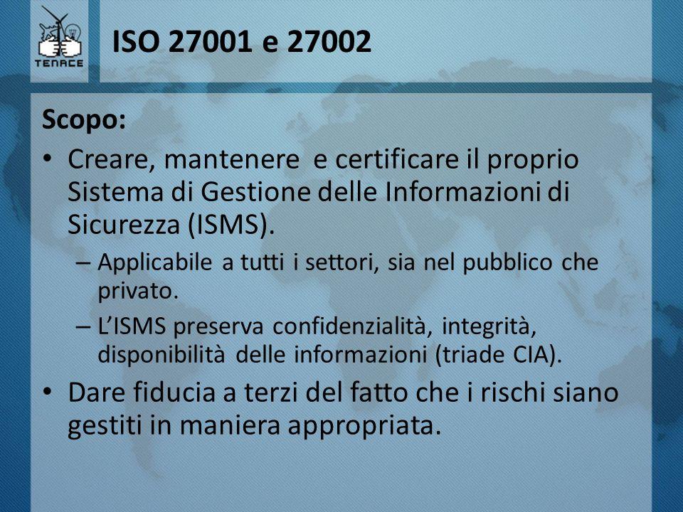 ISO 27001 e 27002 Scopo: Creare, mantenere e certificare il proprio Sistema di Gestione delle Informazioni di Sicurezza (ISMS). – Applicabile a tutti