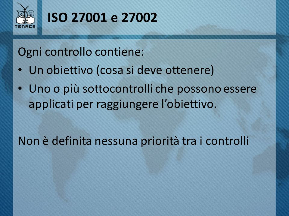 ISO 27001 e 27002 Ogni controllo contiene: Un obiettivo (cosa si deve ottenere) Uno o più sottocontrolli che possono essere applicati per raggiungere