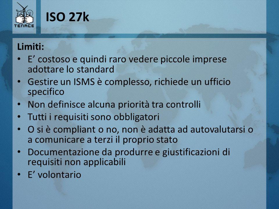 ISO 27k Limiti: E' costoso e quindi raro vedere piccole imprese adottare lo standard Gestire un ISMS è complesso, richiede un ufficio specifico Non de