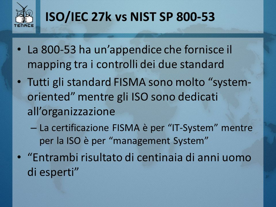 """ISO/IEC 27k vs NIST SP 800-53 La 800-53 ha un'appendice che fornisce il mapping tra i controlli dei due standard Tutti gli standard FISMA sono molto """""""
