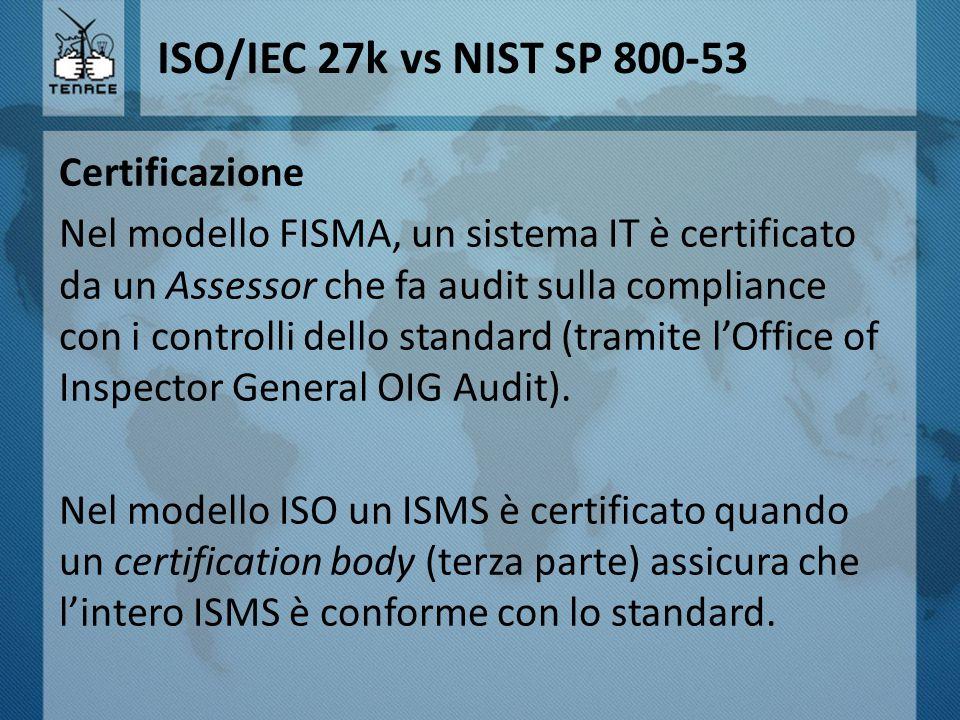 ISO/IEC 27k vs NIST SP 800-53 Certificazione Nel modello FISMA, un sistema IT è certificato da un Assessor che fa audit sulla compliance con i control