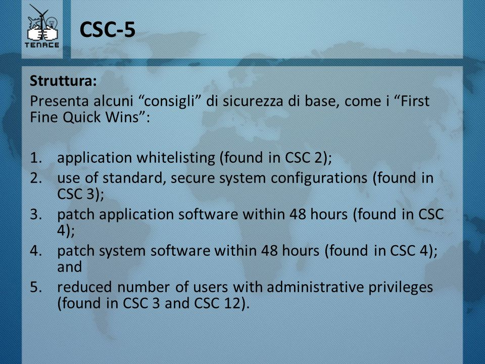"CSC-5 Struttura: Presenta alcuni ""consigli"" di sicurezza di base, come i ""First Fine Quick Wins"": 1.application whitelisting (found in CSC 2); 2.use o"