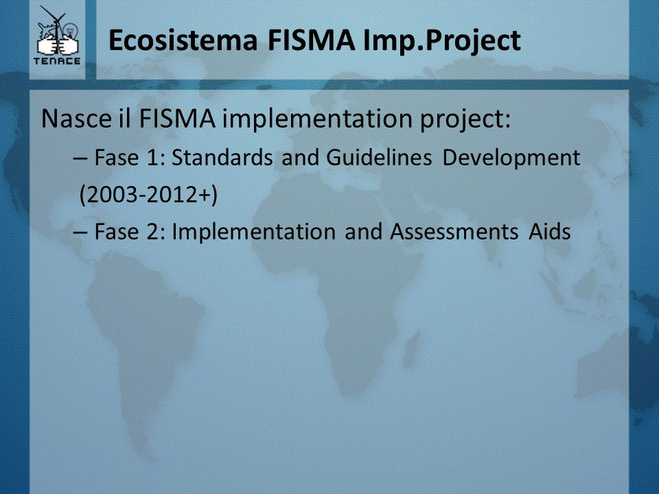 Ecosistema FISMA Imp.Project Nasce il FISMA implementation project: – Fase 1: Standards and Guidelines Development (2003-2012+) – Fase 2: Implementation and Assessments Aids