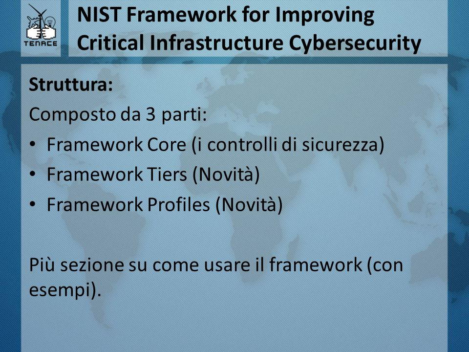 NIST Framework for Improving Critical Infrastructure Cybersecurity Struttura: Composto da 3 parti: Framework Core (i controlli di sicurezza) Framework
