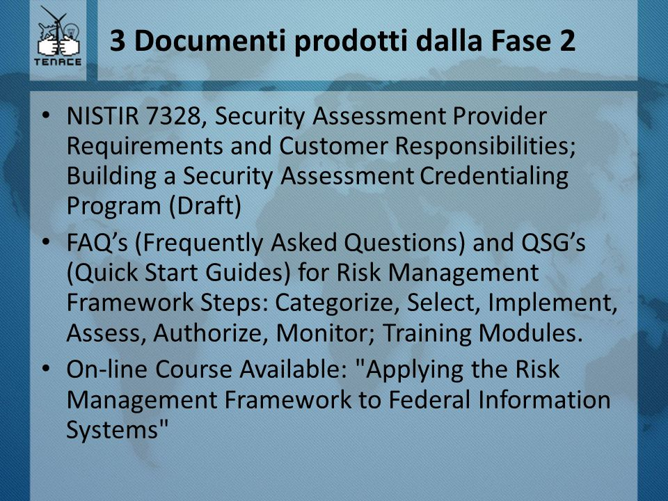 3 Documenti prodotti dalla Fase 2 NISTIR 7328, Security Assessment Provider Requirements and Customer Responsibilities; Building a Security Assessment Credentialing Program (Draft) FAQ's (Frequently Asked Questions) and QSG's (Quick Start Guides) for Risk Management Framework Steps: Categorize, Select, Implement, Assess, Authorize, Monitor; Training Modules.