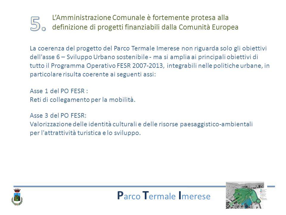 P arco T ermale I merese L'Amministrazione Comunale è fortemente protesa alla definizione di progetti finanziabili dalla Comunità Europea La coerenza del progetto del Parco Termale Imerese non riguarda solo gli obiettivi dell asse 6 – Sviluppo Urbano sostenibile - ma si amplia ai principali obiettivi di tutto il Programma Operativo FESR 2007-2013, integrabili nelle politiche urbane, in particolare risulta coerente ai seguenti assi: Asse 1 del PO FESR : Reti di collegamento per la mobilità.