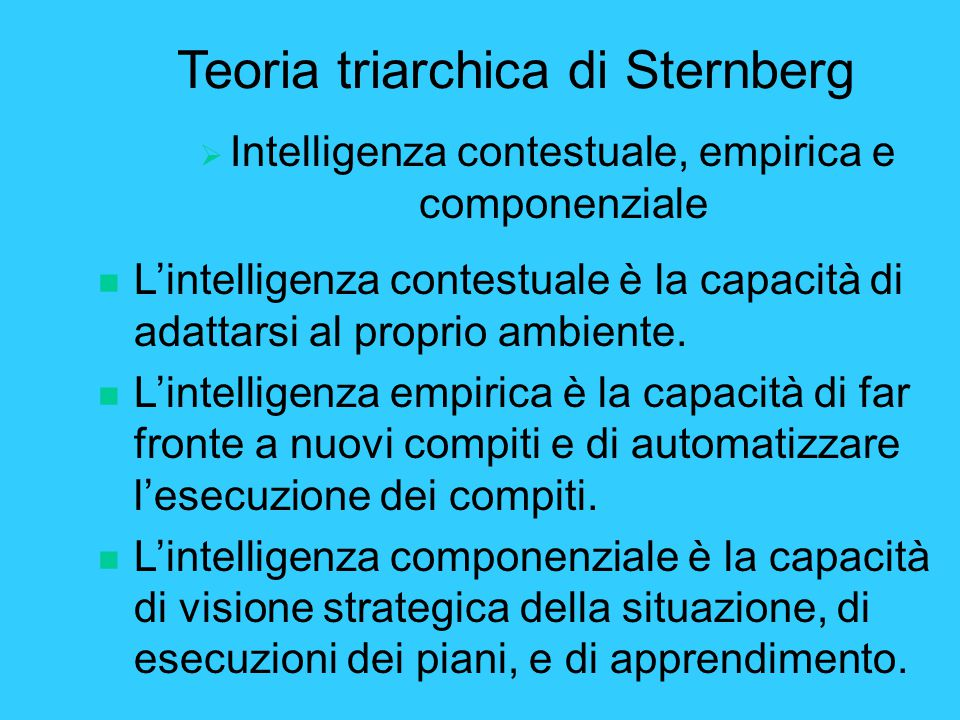 Teoria triarchica di Sternberg  Intelligenza contestuale, empirica e componenziale n L'intelligenza contestuale è la capacità di adattarsi al proprio ambiente.