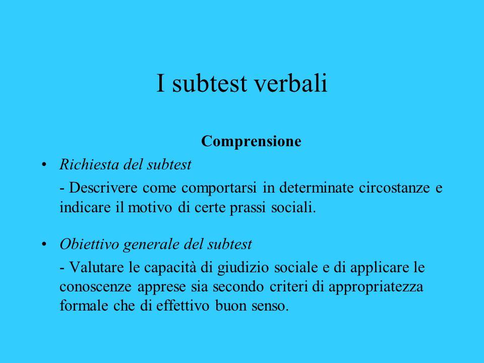 I subtest verbali Comprensione Richiesta del subtest - Descrivere come comportarsi in determinate circostanze e indicare il motivo di certe prassi sociali.