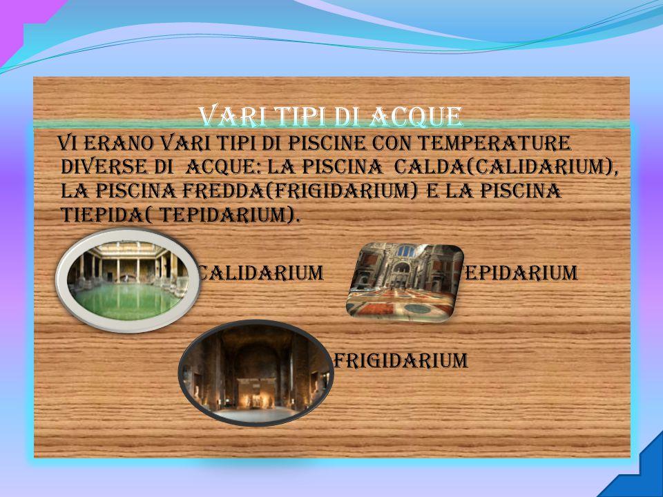 Vari tipi di acque Vi erano vari tipi di piscine con temperature diverse di acque: la piscina calda(calidarium), la piscina fredda(frigidarium) e la piscina tiepida( tepidarium).
