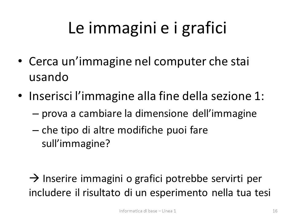 Le immagini e i grafici Cerca un'immagine nel computer che stai usando Inserisci l'immagine alla fine della sezione 1: – prova a cambiare la dimension