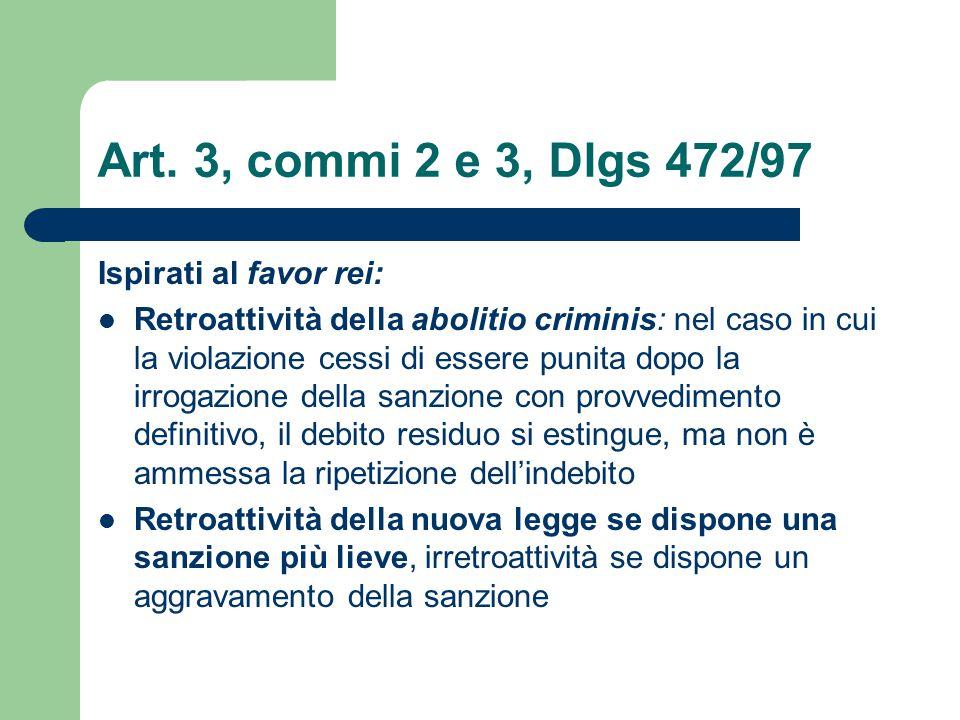Art. 3, commi 2 e 3, Dlgs 472/97 Ispirati al favor rei: Retroattività della abolitio criminis: nel caso in cui la violazione cessi di essere punita do