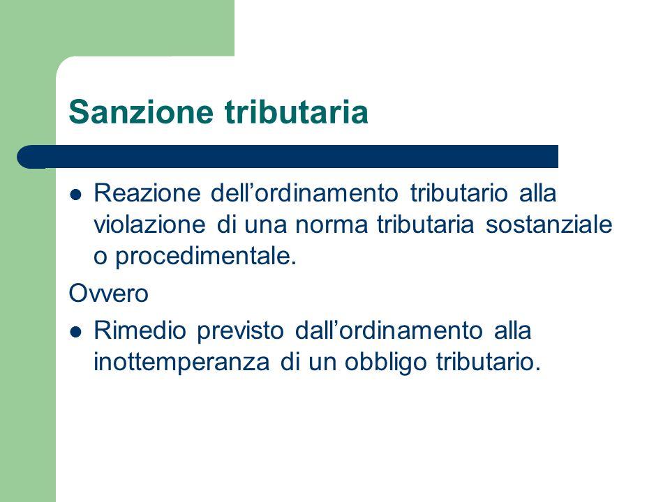 Sanzione tributaria Reazione dell'ordinamento tributario alla violazione di una norma tributaria sostanziale o procedimentale. Ovvero Rimedio previsto